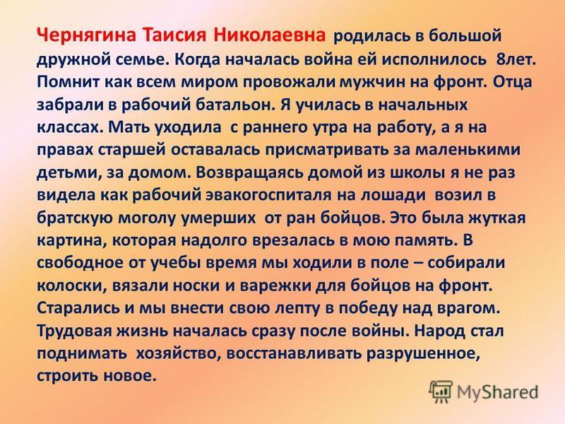 Чернягина Таисия Николаевна родилась в большой дружной семье. Когда началась война ей исполнилось 8 лет. Помнит как всем миром провожали мужчин на фронт. Отца забрали в рабочий батальон. Я училась в начальных классах. Мать уходила с раннего утра на р