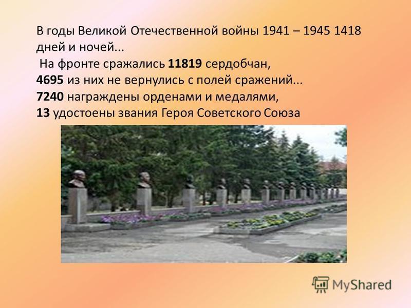 В годы Великой Отечественной войны 1941 – 1945 1418 дней и ночей... На фронте сражались 11819 сердобчан, 4695 из них не вернулись с полей сражений... 7240 награждены орденами и медалями, 13 удостоены звания Героя Советского Союза