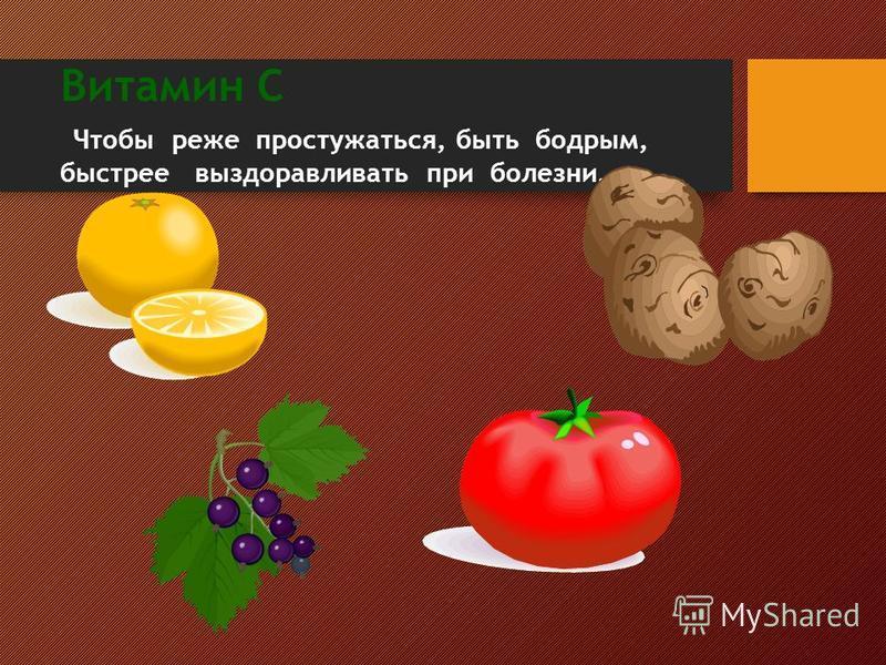 Витамин С Чтобы реже простужаться, быть бодрым, быстрее выздоравливать при болезни.