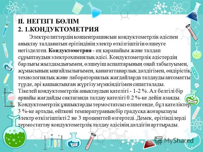 ІІ. НЕГІЗГІ БӨЛІМ 2. 1.КОНДУКТОМЕТРИЯ Электролиттердің концентрациясын кондуктометрлік әдіспен анықтау талданатын ерітіндінің электр өткізгіштігін өлшеуге негізделген. Кондуктометрия - ең қарапайым және талдап сұрыптаудын электрохимиялық әдісі. Конду