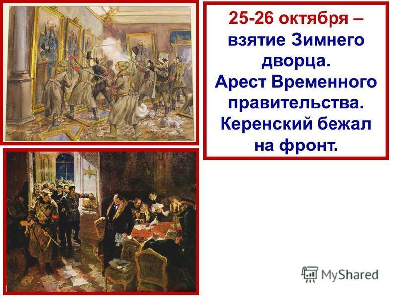 25-26 октября – взятие Зимнего дворца. Арест Временного правительства. Керенский бежал на фронт.