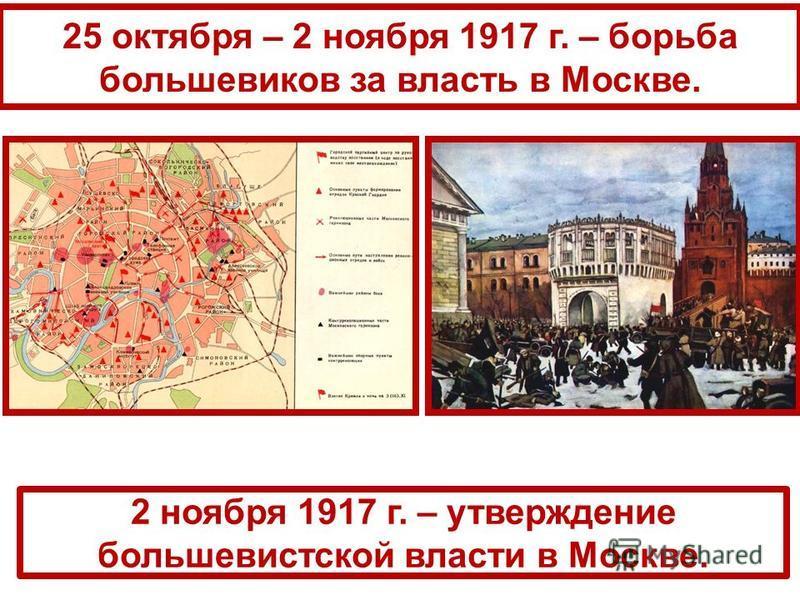 25 октября – 2 ноября 1917 г. – борьба большевиков за власть в Москве. 2 ноября 1917 г. – утверждение большевистской власти в Москве.