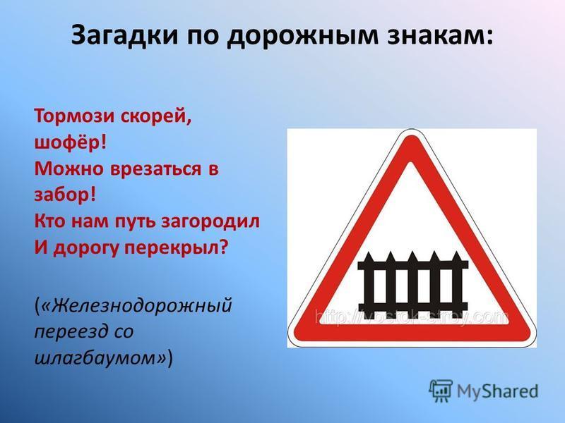 Загадки по дорожным знакам: Тормози скорей, шофёр! Можно врезаться в забор! Кто нам путь загородил И дорогу перекрыл? («Железнодорожный переезд со шлагбаумом»)