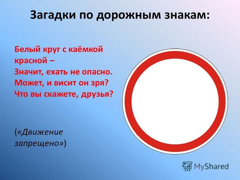 Загадки по дорожным знакам: Белый круг с каёмкой красной – Значит, ехать не опасно. Может, и висит он зря? Что вы скажете, друзья? («Движение запрещено»)