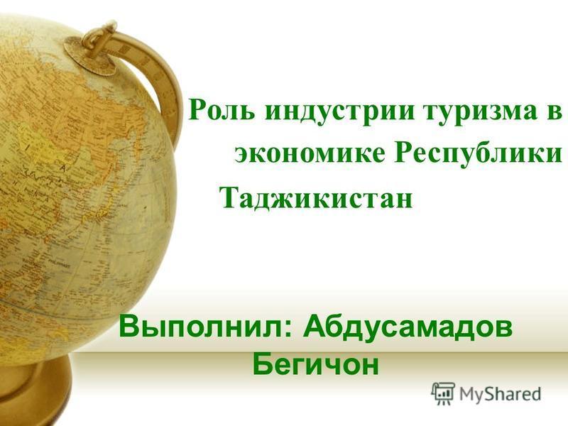 Роль индустрии туризма в экономике Республики Таджикистан Выполнил: Абдусамадов Бегичон