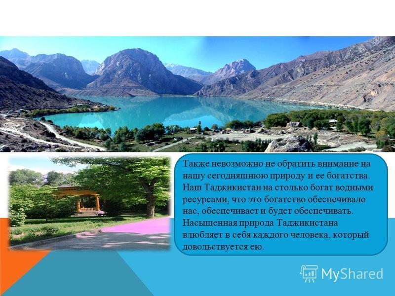 Также невозможно не обратить внимание на нашу сегодняшнюю природу и ее богатства. Наш Таджикистан на столько богат водными ресурсами, что это богатство обеспечивало нас, обеспечивает и будет обеспечивать. Насыщенная природа Таджикистана влюбляет в се