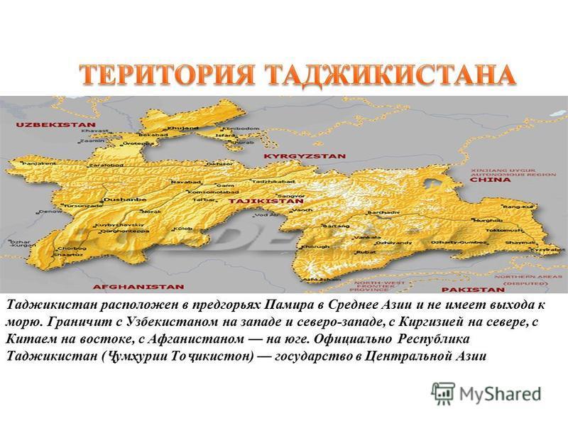 Таджикистан расположен в предгорьях Памира в Среднее Азии и не имеет выхода к морю. Граничит с Узбекистаном на западе и северо-западе, с Киргизией на севере, с Китаем на востоке, с Афганистаном на юге. Официально Республика Таджикистан ( Ҷ умҳурии То