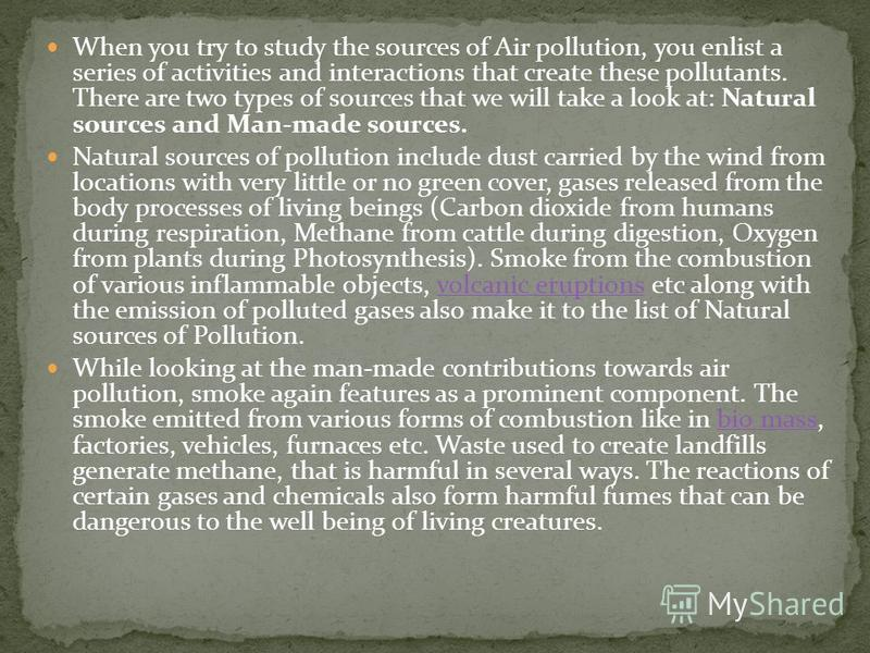 When you try to study the sources of Air pollution, you enlist a series of activities and interactions that create these pollutants. There are two types of sources that we will take a look at: Natural sources and Man-made sources. Natural sources of