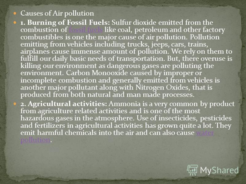 Causes of Air pollution 1. Burning of Fossil Fuels: Sulfur dioxide emitted from the combustion of fossil fuels like coal, petroleum and other factory combustibles is one the major cause of air pollution. Pollution emitting from vehicles including tru