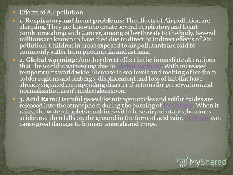 Effects of Air pollution 1. Respiratory and heart problems: The effects of Air pollution are alarming. They are known to create several respiratory and heart conditions along with Cancer, among other threats to the body. Several millions are known to