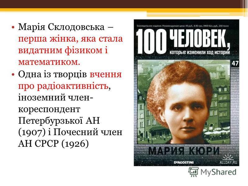 Марія Склодовська – перша жінка, яка стала видатним фізиком і математиком. Одна із творців вчення про радіоактивність, іноземний член- кореспондент Петербурзької АН (1907) і Почесний член АН СРСР (1926)