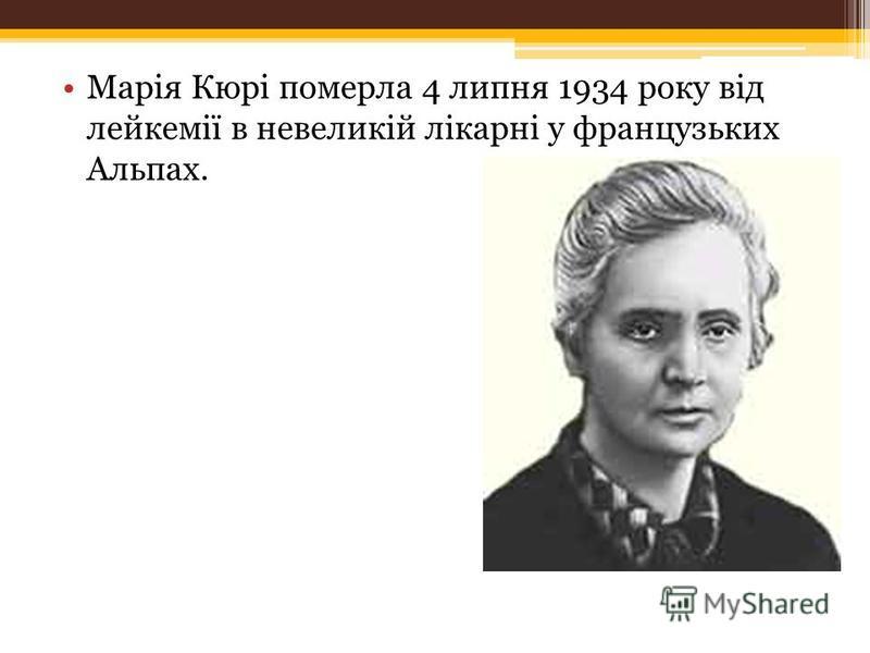 Марія Кюрі померла 4 липня 1934 року від лейкемії в невеликій лікарні у французьких Альпах.