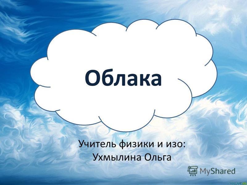 Облака Учитель физики и изо: Ухмылина Ольга