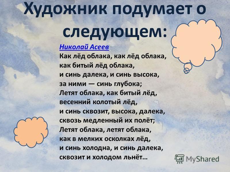 Николай Асеев Как лёд облака, как лёд облака, как битый лёд облака, и синь далека, и синь высока, за ними синь глубока; Летят облака, как битый лёд, весенний колотый лёд, и синь сквозит, высока, далека, сквозь медленный их полёт; Летят облака, летят