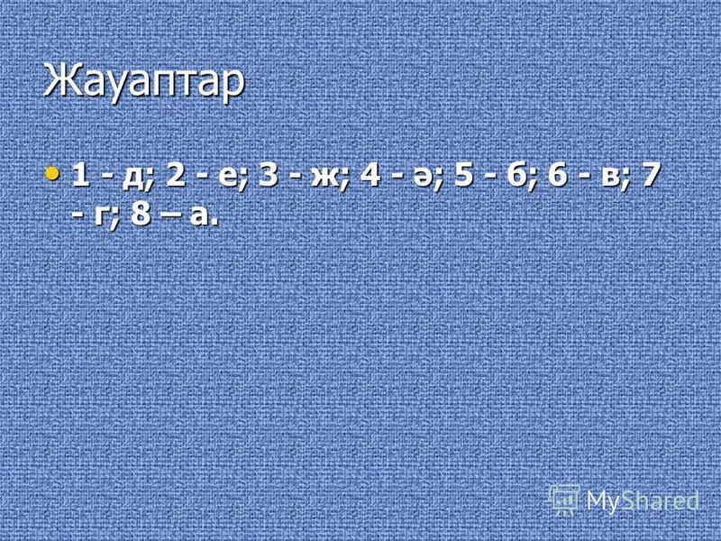 Жауаптар 1 - д; 2 - е; 3 - ж; 4 - ә; 5 - б; 6 - в; 7 - г; 8 – а. 1 - д; 2 - е; 3 - ж; 4 - ә; 5 - б; 6 - в; 7 - г; 8 – а.