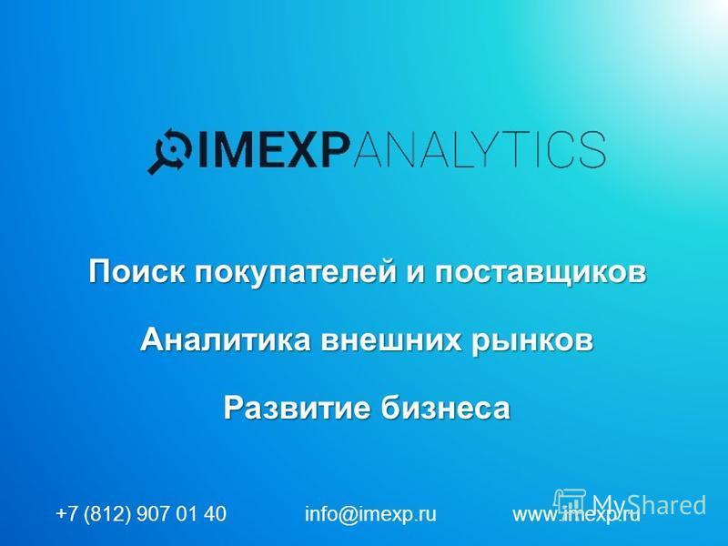 Поиск покупателей и поставщиков Аналитика внешних рынков Развитие бизнеса +7 (812) 907 01 40 info@imexp.ru www.imexp.ru