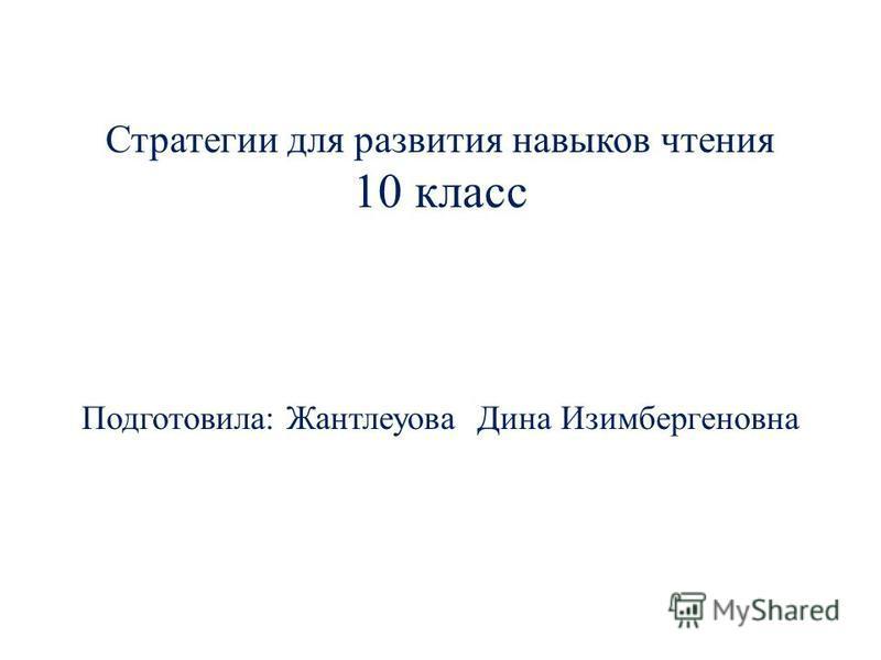 Стратегии для развития навыков чтения 10 класс Подготовила: Жантлеуова Дина Изимбергеновна