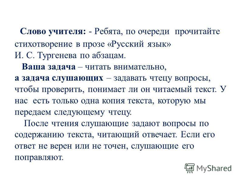 Слово учителя: - Ребята, по очереди прочитайте стихотворение в прозе «Русский язык» И. С. Тургенева по абзацам. Ваша задача – читать внимательно, а задача слушающих – задавать чтецу вопросы, чтобы проверить, понимает ли он читаемый текст. У нас есть