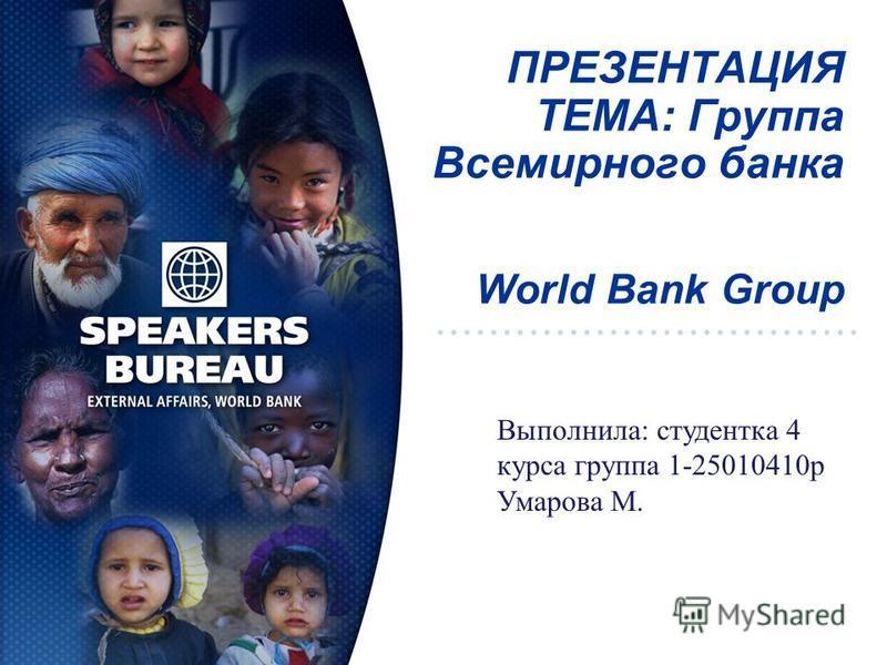 ПРЕЗЕНТАЦИЯ ТЕМА: Группа Всемирного банка World Bank Group Выполнила: студентка 4 курса группа 1-25010410 р Умарова М.