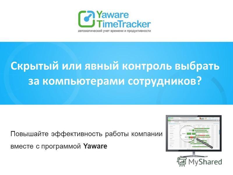 Повышайте эффективность работы компании вместе с программой Yaware Скрытый или явный контроль выбрать за компьютерами сотрудников?