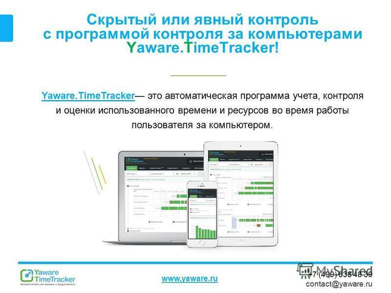 +7 (499) 638 48 39 contact@yaware.ru www.yaware.ru Скрытый или явный контроль с программой контроля за компьютерами Yaware.TimeTracker! Yaware.TimeTrackerYaware.TimeTracker это автоматическая программа учета, контроля и оценки использованного времени
