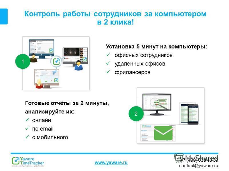 +7 (499) 638 48 39 contact@yaware.ru www.yaware.ru Контроль работы сотрудников за компьютером в 2 клика! Установка 5 минут на компьютеры: офисных сотрудников удаленных офисов фрилансеров Готовые отчёты за 2 минуты, анализируйте их: онлайн по email с