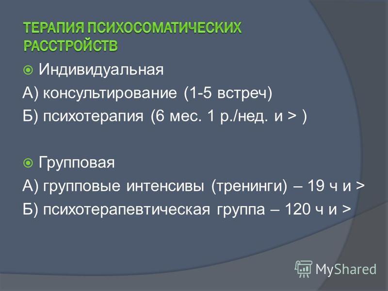 Индивидуальная А) консультирование (1-5 встреч) Б) психотерапия (6 мес. 1 р./нед. и > ) Групповая А) групповые интенсивы (тренинги) – 19 ч и > Б) психотерапевтическая группа – 120 ч и >