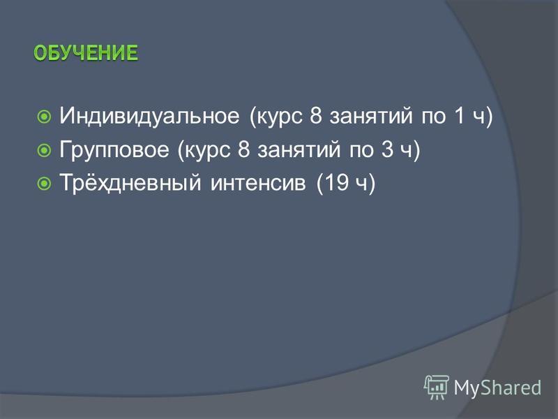 Индивидуальное (курс 8 занятий по 1 ч) Групповое (курс 8 занятий по 3 ч) Трёхдневный интенсив (19 ч)