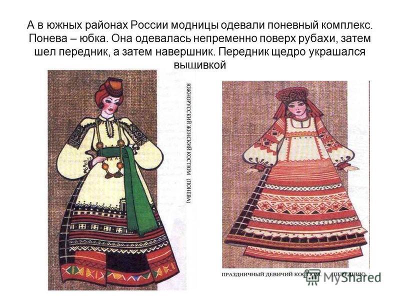 А в южных районах России модницы одевали поневный комплекс. Понева – юбка. Она одевалась непременно поверх рубахи, затем шел передник, а затем навершник. Передник щедро украшался вышивкой