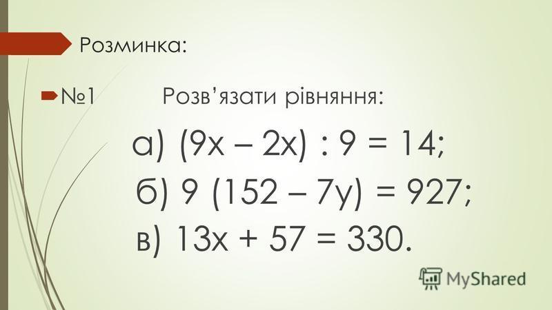Розминка: 1 Розвязати рівняння: а) (9х – 2х) : 9 = 14; б) 9 (152 – 7у) = 927; в) 13х + 57 = 330.