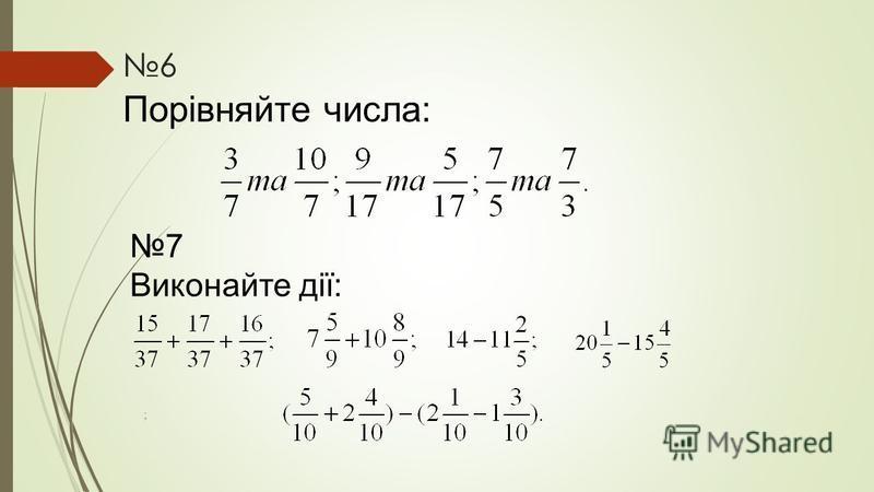 6 Порівняйте числа: 7 Виконайте дії: ;