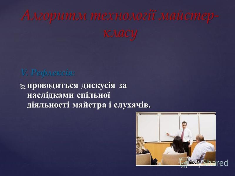 V. Рефлексія: проводиться дискусія за наслідками спільної діяльності майстра і слухачів. проводиться дискусія за наслідками спільної діяльності майстра і слухачів. Алгоритм технології майстер- класу