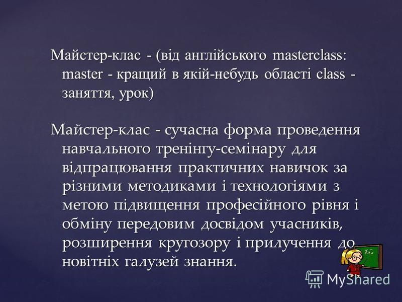 Майстер-клас - (від англійського masterclass: master - кращий в якій-небудь області class - заняття, урок) Майстер-клас - сучасна форма проведення навчального тренінгу-семінару для відпрацювання практичних навичок за різними методиками і технологіями