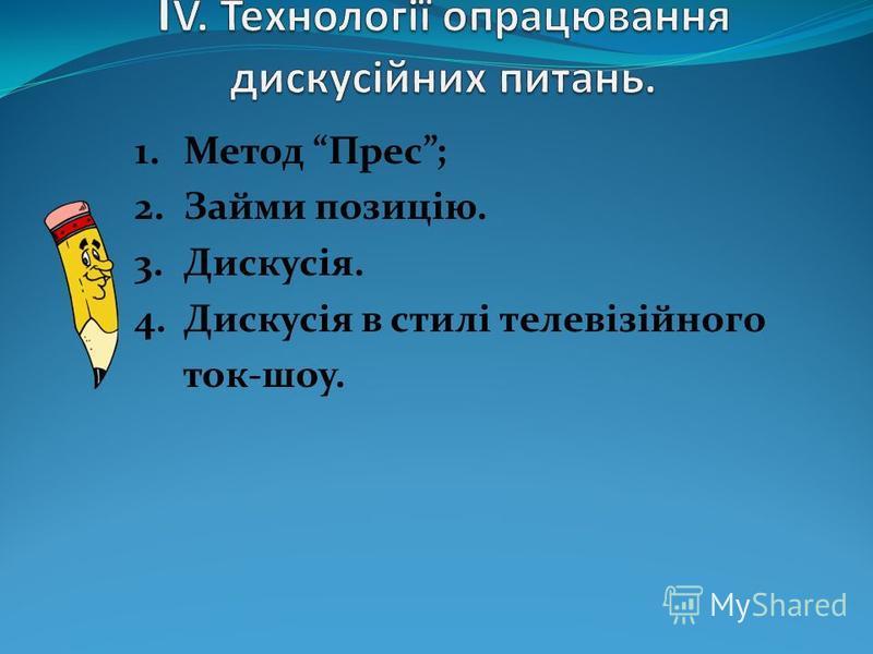 1.Метод Прес; 2.Займи позицію. 3.Дискусія. 4.Дискусія в стилі телевізійного ток-шоу.