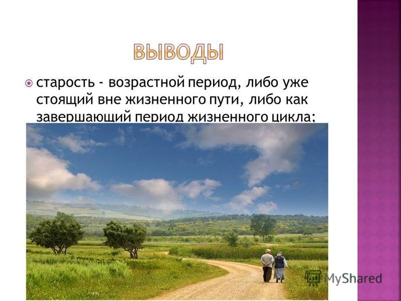 старость - возрастной период, либо уже стоящий вне жизненного пути, либо как завершающий период жизненного цикла;