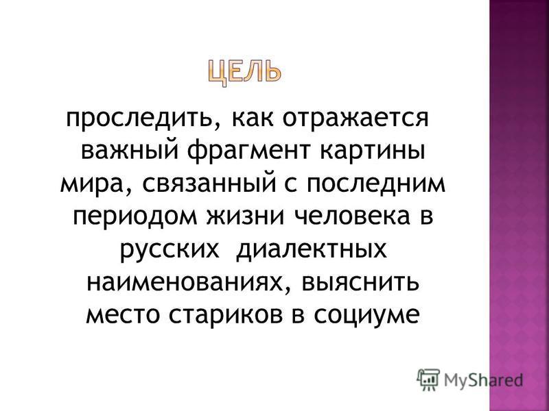 проследить, как отражается важный фрагмент картины мира, связанный с последним периодом жизни человека в русских диалектных наименованиях, выяснить место стариков в социуме