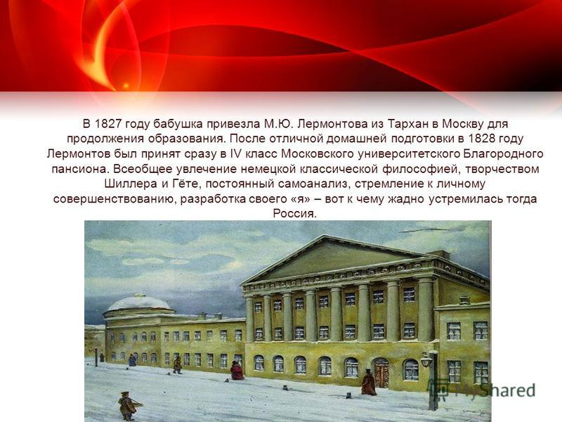 В 1827 году бабушка привезла М.Ю. Лермонтова из Тархан в Москву для продолжения образования. После отличной домашней подготовки в 1828 году Лермонтов был принят сразу в IV класс Московского университетского Благородного пансиона. Всеобщее увлечение н