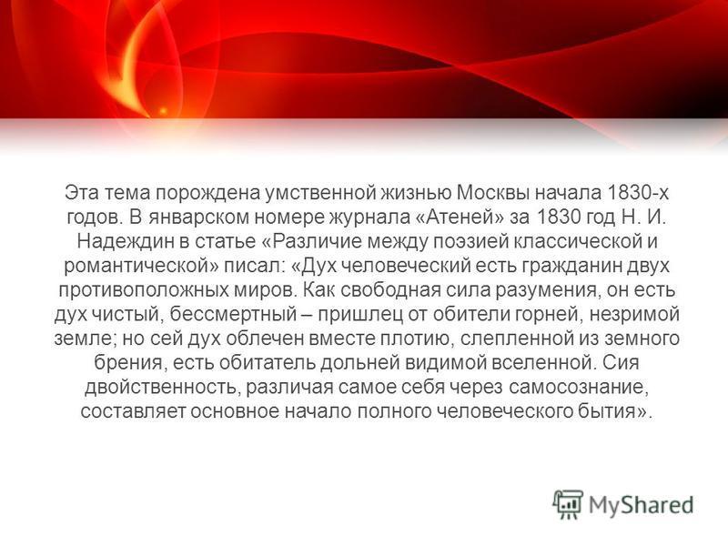 Эта тема порождена умственной жизнью Москвы начала 1830-х годов. В январском номере журнала «Атеней» за 1830 год Н. И. Надеждин в статье «Различие между поэзией классической и романтической» писал: «Дух человеческий есть гражданин двух противоположны