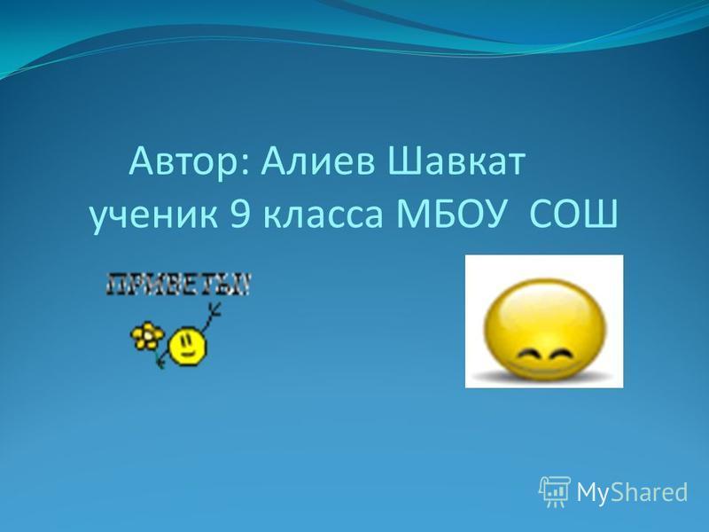 Автор: Алиев Шавкат ученик 9 класса МБОУ СОШ