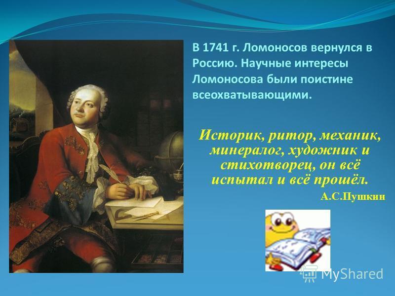 В 1741 г. Ломоносов вернулся в Россию. Научные интересы Ломоносова были поистине всеохватывающими. Историк, ритор, механик, минералог, художник и стихотворец, он всё испытал и всё прошёл. А.С.Пушкин