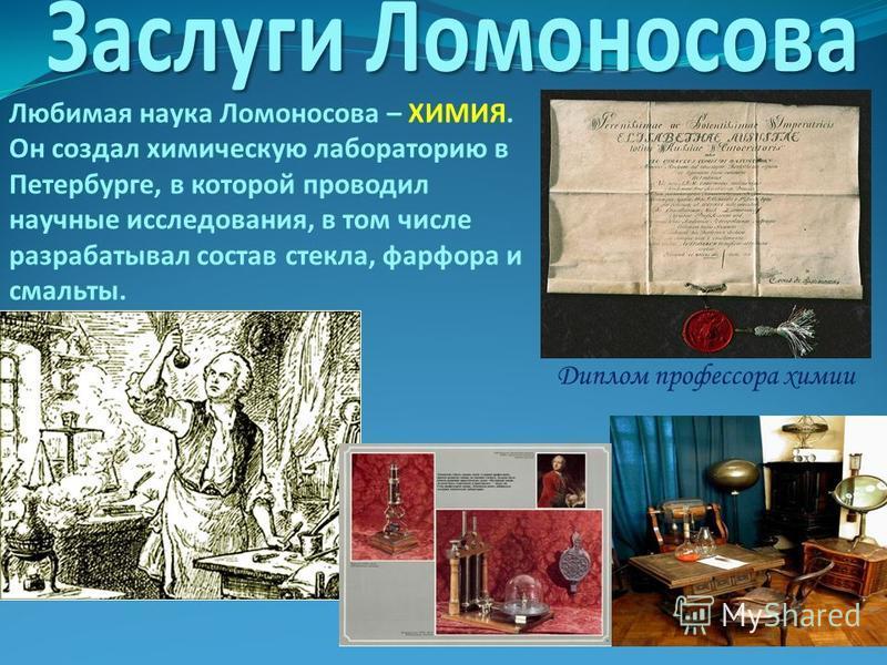 Любимая наука Ломоносова – ХИМИЯ. Он создал химическую лабораторию в Петербурге, в которой проводил научные исследования, в том числе разрабатывал состав стекла, фарфора и смальты. Диплом профессора химии