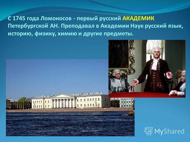 С 1745 года Ломоносов - первый русский АКАДЕМИК Петербургской АН. Преподавал в Академии Наук русский язык, историю, физику, химию и другие предметы.