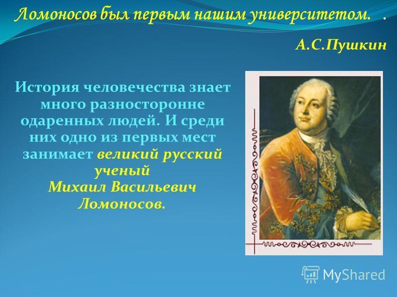 Ломоносов был первым нашим университетом.. А.С.Пушкин История человечества знает много разносторонне одаренных людей. И среди них одно из первых мест занимает великий русский ученый Михаил Васильевич Ломоносов.