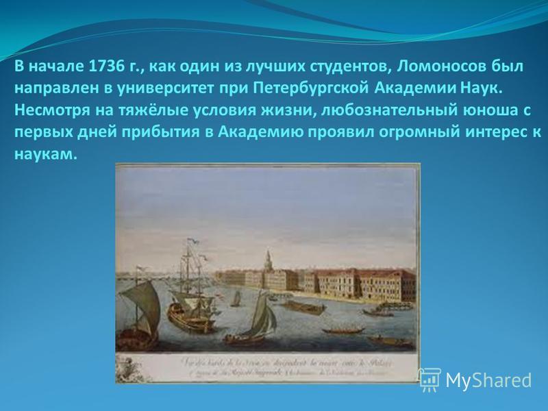 В начале 1736 г., как один из лучших студентов, Ломоносов был направлен в университет при Петербургской Академии Наук. Несмотря на тяжёлые условия жизни, любознательный юноша с первых дней прибытия в Академию проявил огромный интерес к наукам.