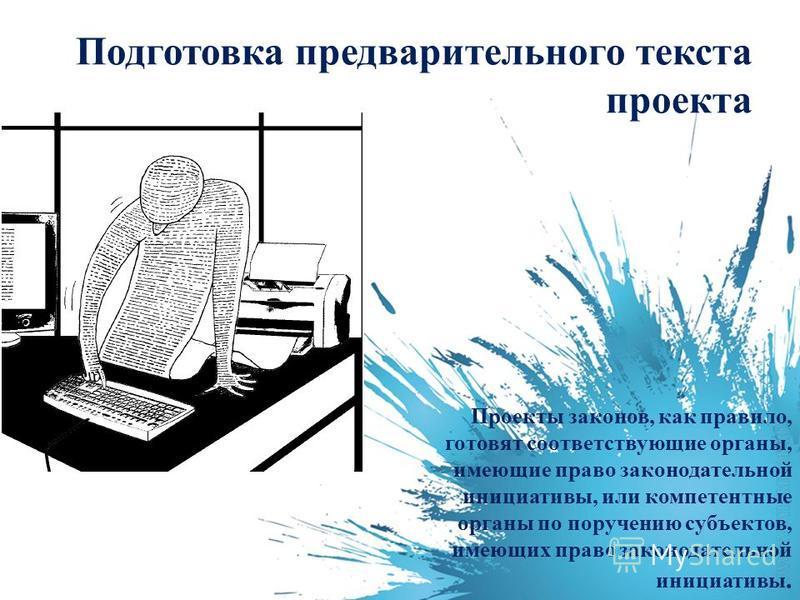 Подготовка предварительного текста проекта Проекты законов, как правило, готовят соответствующие органы, имеющие право законодательной инициативы, или компетентные органы по поручению субъектов, имеющих право законодательной инициативы.