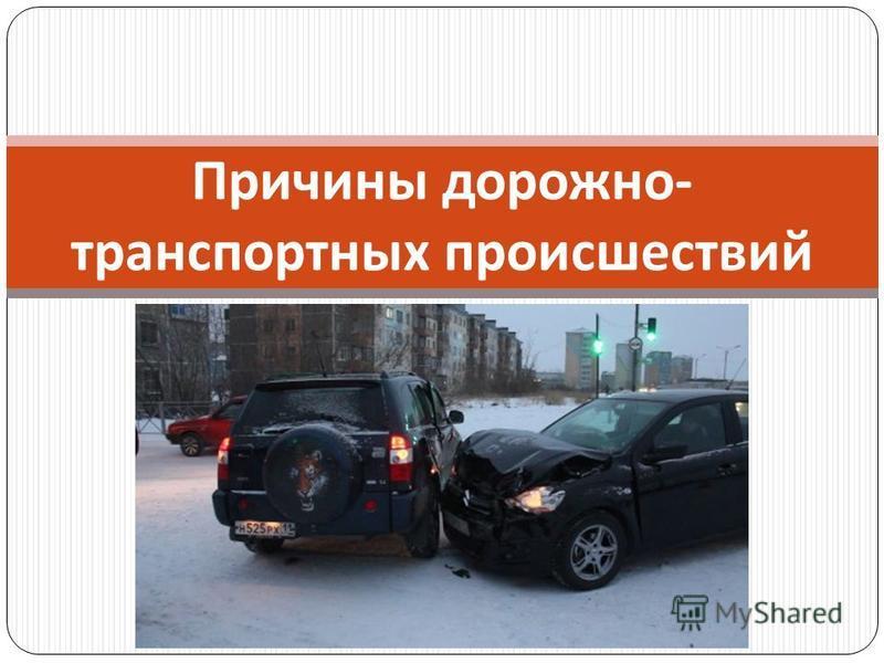 Причины дорожно - транспортных происшествий