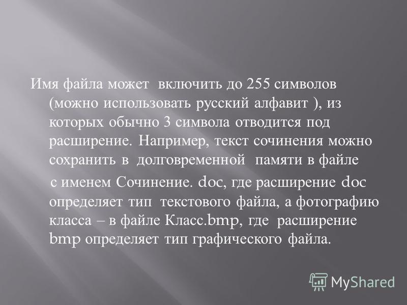 Имя файла может включить до 255 символов ( можно использовать русский алфавит ), из которых обычно 3 символа отводится под расширение. Например, текст сочинения можно сохранить в долговременной памяти в файле с именем Сочинение. doc, где расширение d