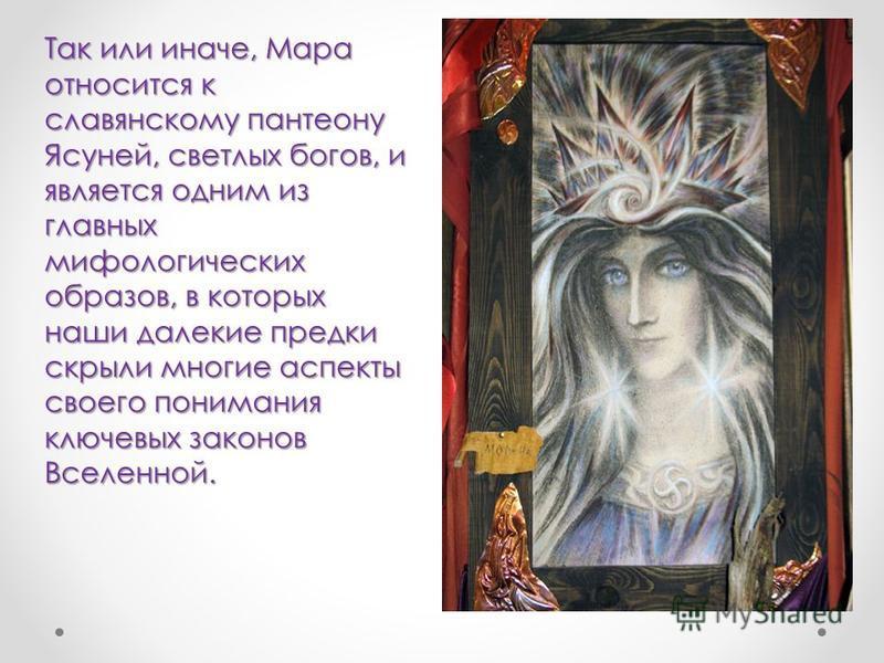 Так или иначе, Мара относится к славянскому пантеону Ясуней, светлых богов, и является одним из главных мифологических образов, в которых наши далекие предки скрыли многие аспекты своего понимания ключевых законов Вселенной.
