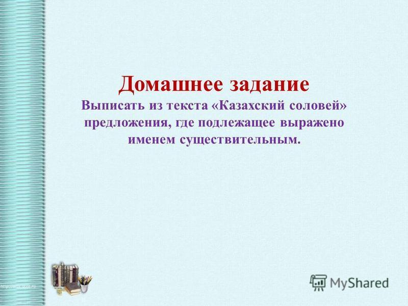 Домашнее задание Выписать из текста «Казахский соловей» предложения, где подлежащее выражено именем существительным.