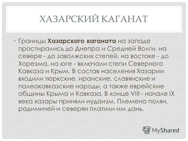 ХАЗАРСКИЙ КАГАНАТ Границы Хазарского каганата на западе простирались до Днепра и Средней Волги, на севере - до заволжских степей, на востоке - до Хорезма, на юге - включали степи Северного Кавказа и Крым. В состав населения Хазарии входили тюркские,